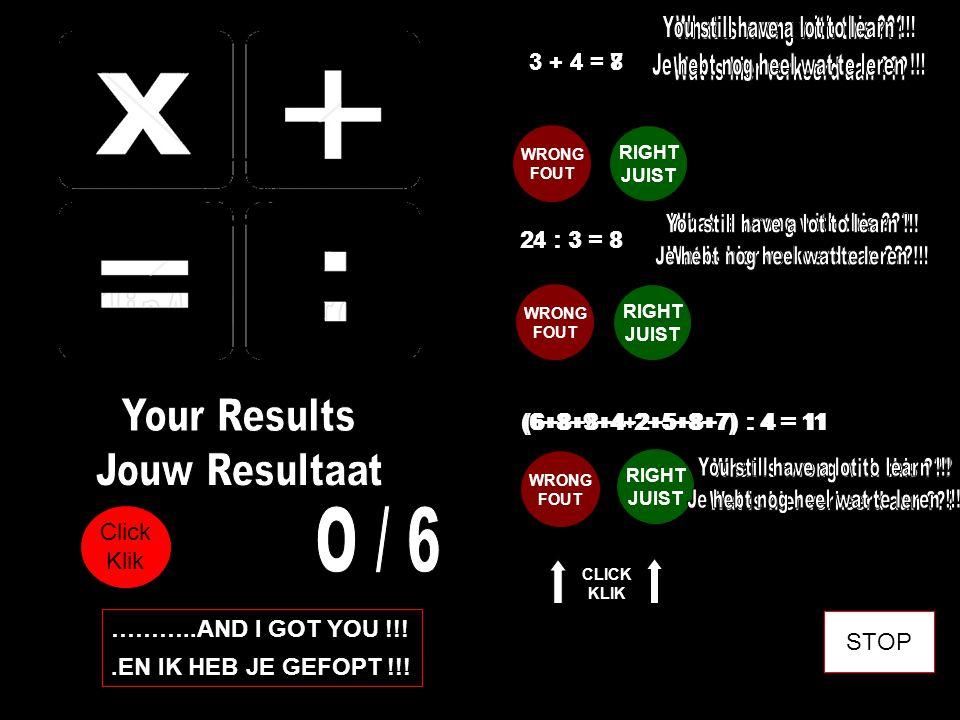 3 + 4 = 8 WRONG FOUT RIGHT JUIST 3 + 4 = 7 WRONG FOUT RIGHT JUIST 21 : 3 = 8 24 : 3 = 8 (6+8+8+4-2+5+8+7) : 4 = 11 (6+8+9+4+2+5+8+7) : 4 = 11 WRONG FOUT RIGHT JUIST Click Klik CLICK KLIK ………..AND I GOT YOU !!!.EN IK HEB JE GEFOPT !!.