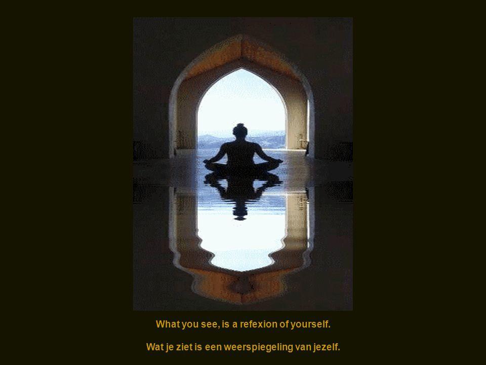 What you see, is a refexion of yourself. Wat je ziet is een weerspiegeling van jezelf.