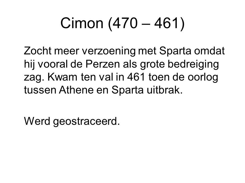 Cimon (470 – 461) Zocht meer verzoening met Sparta omdat hij vooral de Perzen als grote bedreiging zag. Kwam ten val in 461 toen de oorlog tussen Athe