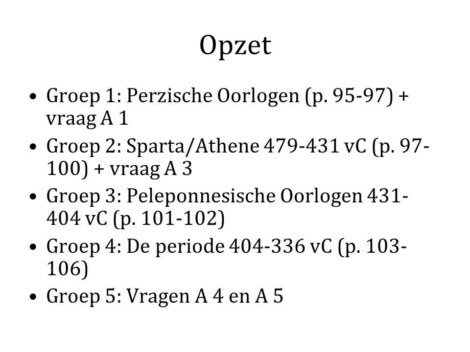 Opzet Groep 1: Perzische Oorlogen (p. 95-97) + vraag A 1 Groep 2: Sparta/Athene 479-431 vC (p. 97- 100) + vraag A 3 Groep 3: Peleponnesische Oorlogen