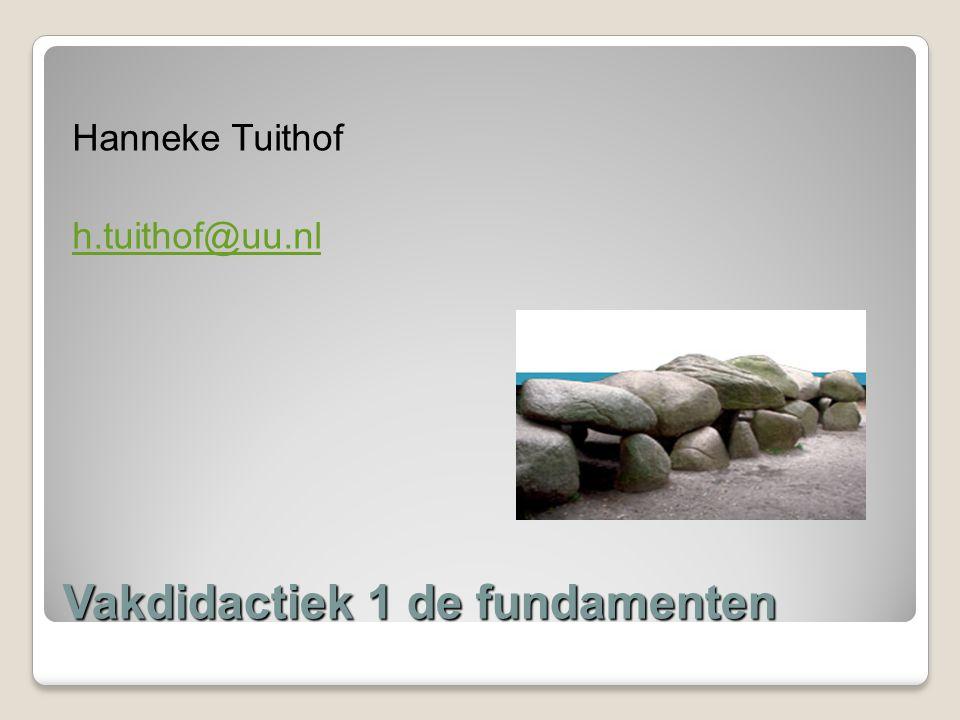 Vakdidactiek 1 de fundamenten Hanneke Tuithof h.tuithof@uu.nl