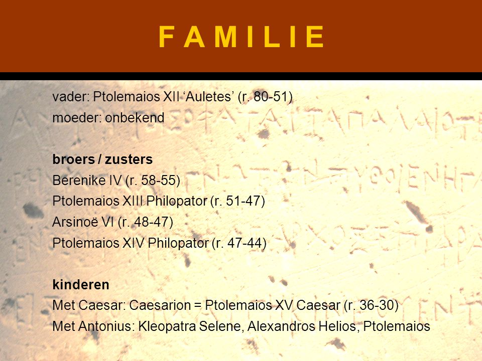 F A M I L I E vader: Ptolemaios XII 'Auletes' (r. 80-51) moeder: onbekend broers / zusters Berenike IV (r. 58-55) Ptolemaios XIII Philopator (r. 51-47