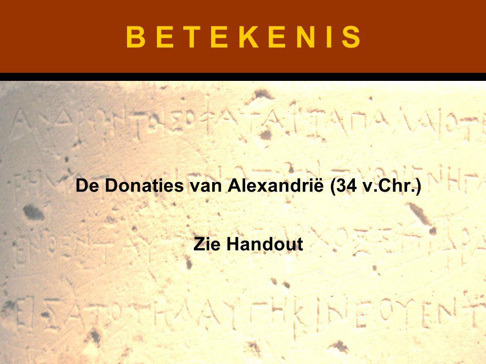B E T E K E N I S De Donaties van Alexandrië (34 v.Chr.) Zie Handout