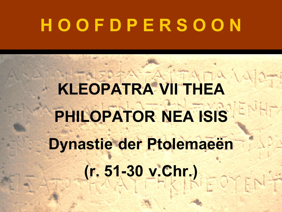 H O O F D P E R S O O N KLEOPATRA VII THEA PHILOPATOR NEA ISIS Dynastie der Ptolemaeën (r. 51-30 v.Chr.)