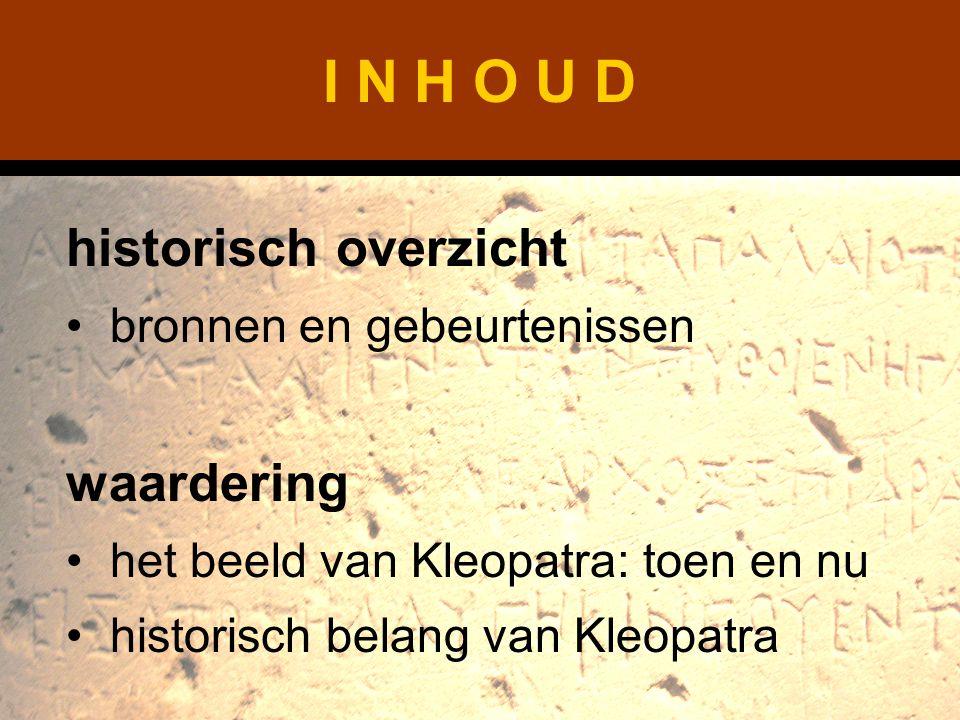 I N H O U D historisch overzicht bronnen en gebeurtenissen waardering het beeld van Kleopatra: toen en nu historisch belang van Kleopatra