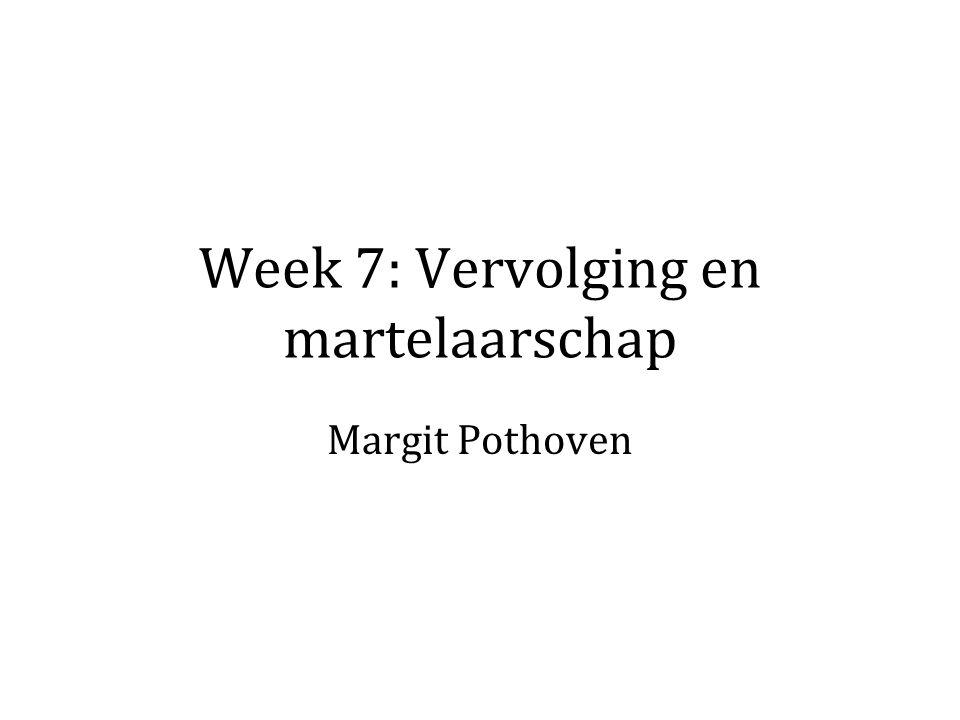Week 7: Vervolging en martelaarschap Margit Pothoven