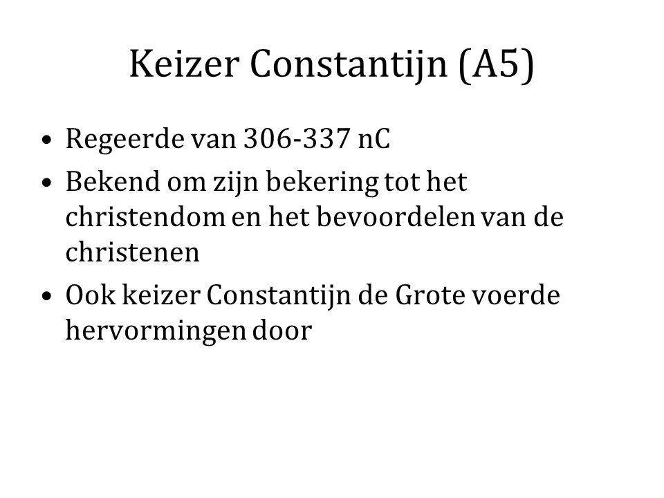 Keizer Constantijn (A5) Regeerde van 306-337 nC Bekend om zijn bekering tot het christendom en het bevoordelen van de christenen Ook keizer Constantijn de Grote voerde hervormingen door