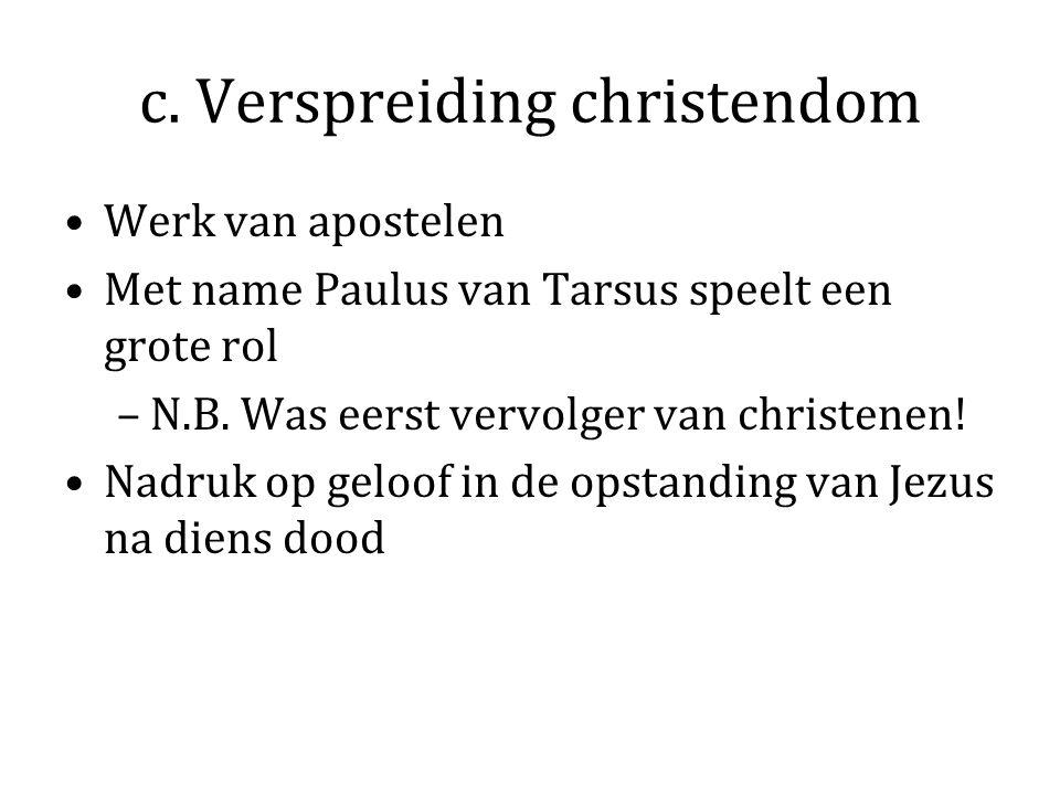 c. Verspreiding christendom Werk van apostelen Met name Paulus van Tarsus speelt een grote rol –N.B. Was eerst vervolger van christenen! Nadruk op gel