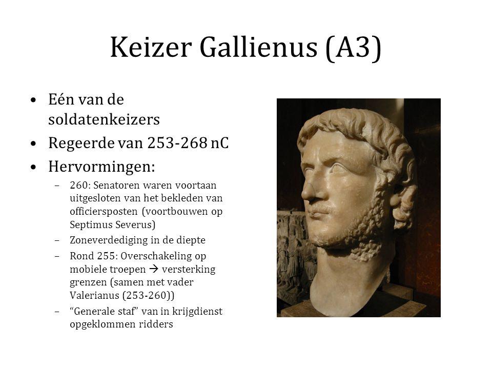 Keizer Gallienus (A3) Eén van de soldatenkeizers Regeerde van 253-268 nC Hervormingen: –260: Senatoren waren voortaan uitgesloten van het bekleden van officiersposten (voortbouwen op Septimus Severus) –Zoneverdediging in de diepte –Rond 255: Overschakeling op mobiele troepen  versterking grenzen (samen met vader Valerianus (253-260)) – Generale staf van in krijgdienst opgeklommen ridders