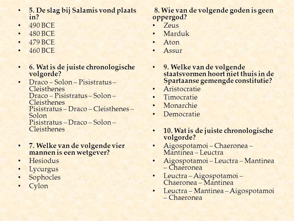 5. De slag bij Salamis vond plaats in? 490 BCE 480 BCE 479 BCE 460 BCE 6. Wat is de juiste chronologische volgorde? Draco – Solon – Pisistratus – Clei