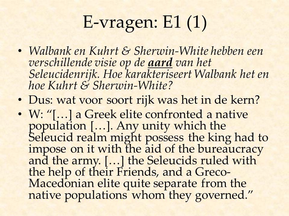 E-vragen: E1 (1) Walbank en Kuhrt & Sherwin-White hebben een verschillende visie op de aard van het Seleucidenrijk. Hoe karakteriseert Walbank het en