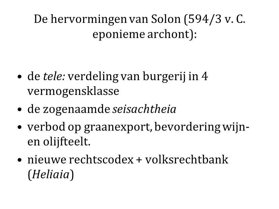 De hervormingen van Solon (594/3 v. C. eponieme archont): de tele: verdeling van burgerij in 4 vermogensklasse de zogenaamde seisachtheia verbod op gr