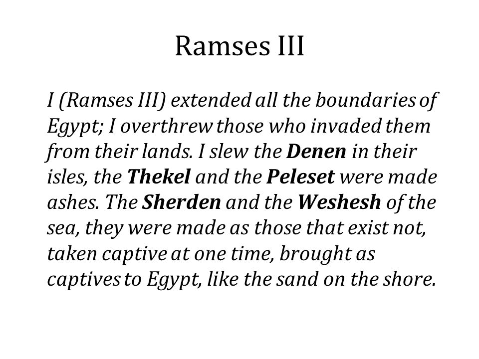 Ramses III I (Ramses III) extended all the boundaries of Egypt; I overthrew those who invaded them from their lands. I slew the Denen in their isles,