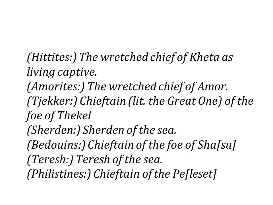 (Hittites:) The wretched chief of Kheta as living captive. (Amorites:) The wretched chief of Amor. (Tjekker:) Chieftain (lit. the Great One) of the fo