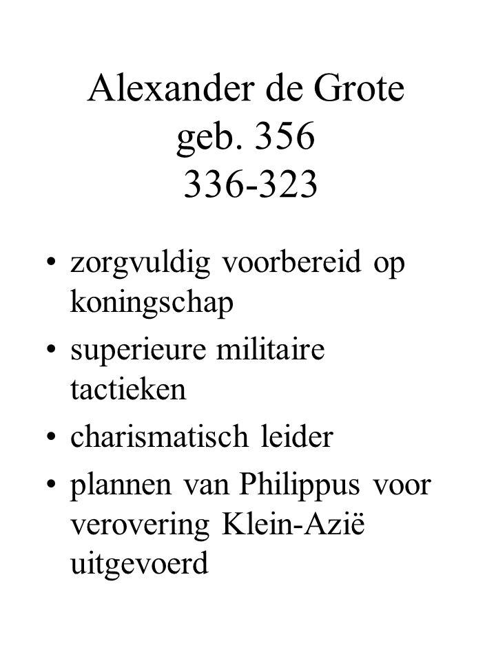 Alexander de Grote geb. 356 336-323 zorgvuldig voorbereid op koningschap superieure militaire tactieken charismatisch leider plannen van Philippus voo
