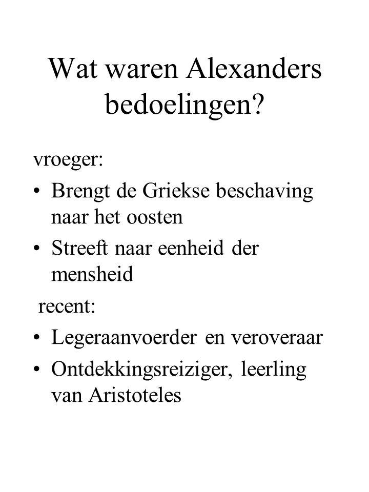 Wat waren Alexanders bedoelingen? vroeger: Brengt de Griekse beschaving naar het oosten Streeft naar eenheid der mensheid recent: Legeraanvoerder en v