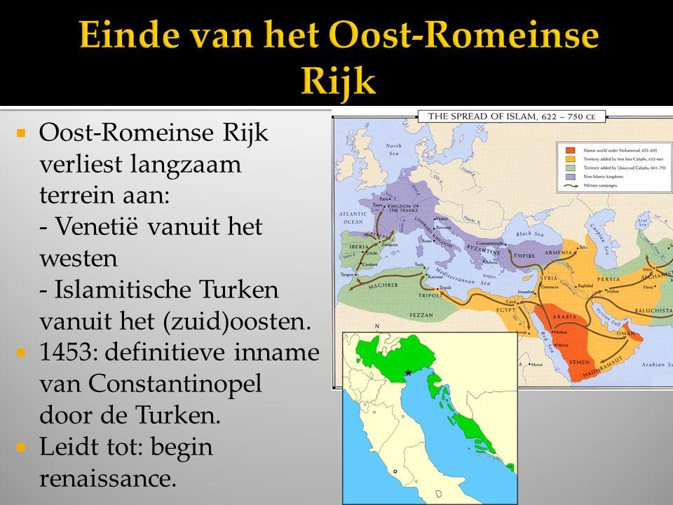  Oost-Romeinse Rijk verliest langzaam terrein aan: - Venetië vanuit het westen - Islamitische Turken vanuit het (zuid)oosten.  1453: definitieve inn