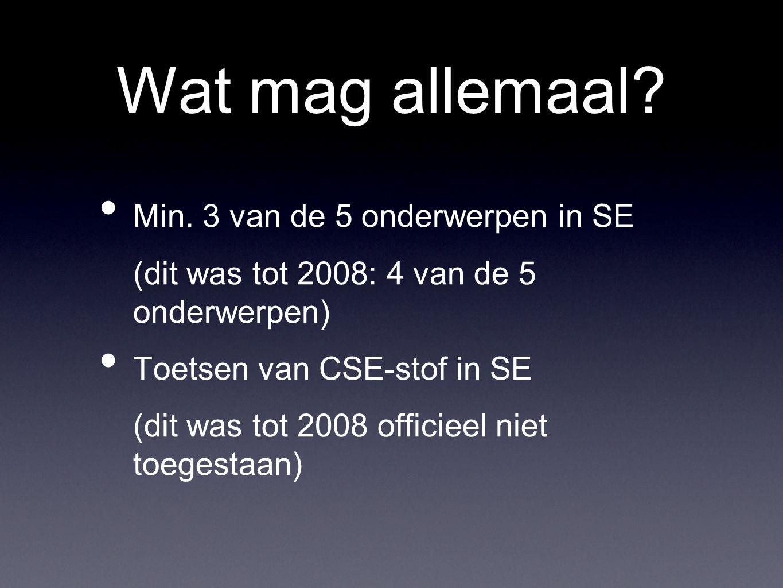 Wat mag allemaal? Min. 3 van de 5 onderwerpen in SE (dit was tot 2008: 4 van de 5 onderwerpen) Toetsen van CSE-stof in SE (dit was tot 2008 officieel