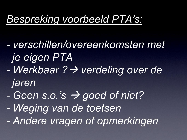 Bespreking voorbeeld PTA's: - verschillen/overeenkomsten met je eigen PTA - Werkbaar ?  verdeling over de jaren - Geen s.o.'s  goed of niet? - Wegin