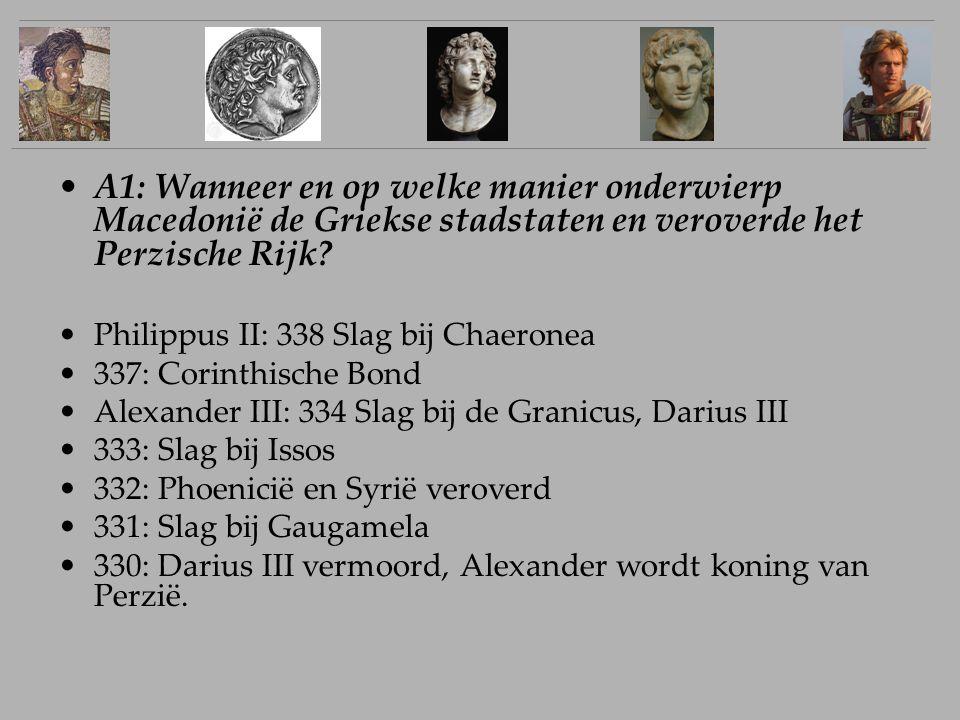 A1: Wanneer en op welke manier onderwierp Macedonië de Griekse stadstaten en veroverde het Perzische Rijk? Philippus II: 338 Slag bij Chaeronea 337: C