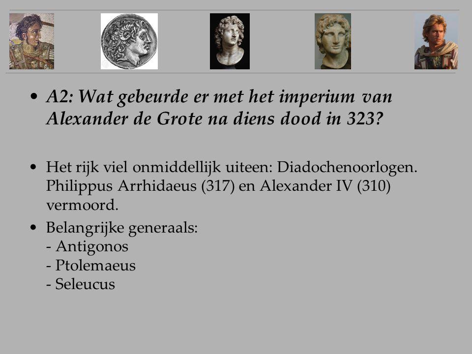 A2: Wat gebeurde er met het imperium van Alexander de Grote na diens dood in 323? Het rijk viel onmiddellijk uiteen: Diadochenoorlogen. Philippus Arrh