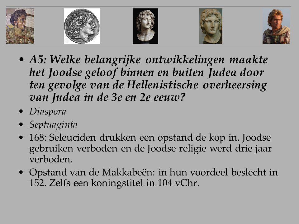 A5: Welke belangrijke ontwikkelingen maakte het Joodse geloof binnen en buiten Judea door ten gevolge van de Hellenistische overheersing van Judea in