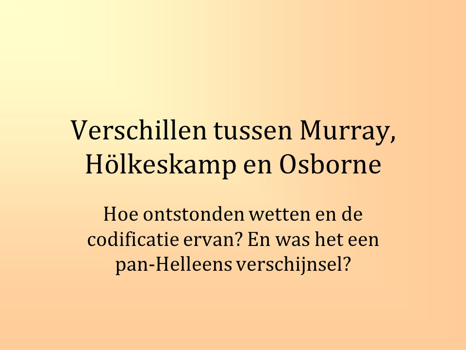Verschillen tussen Murray, Hölkeskamp en Osborne Hoe ontstonden wetten en de codificatie ervan.