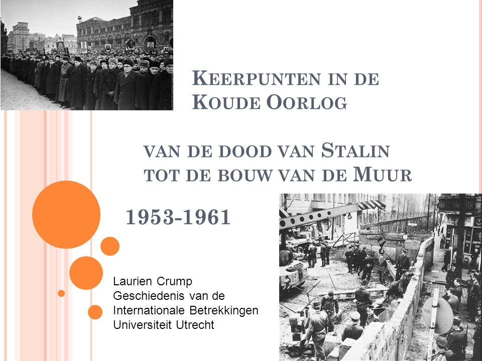 K EERPUNTEN IN DE K OUDE O ORLOG VAN DE DOOD VAN S TALIN TOT DE BOUW VAN DE M UUR 1953-1961 Laurien Crump Geschiedenis van de Internationale Betrekkingen Universiteit Utrecht