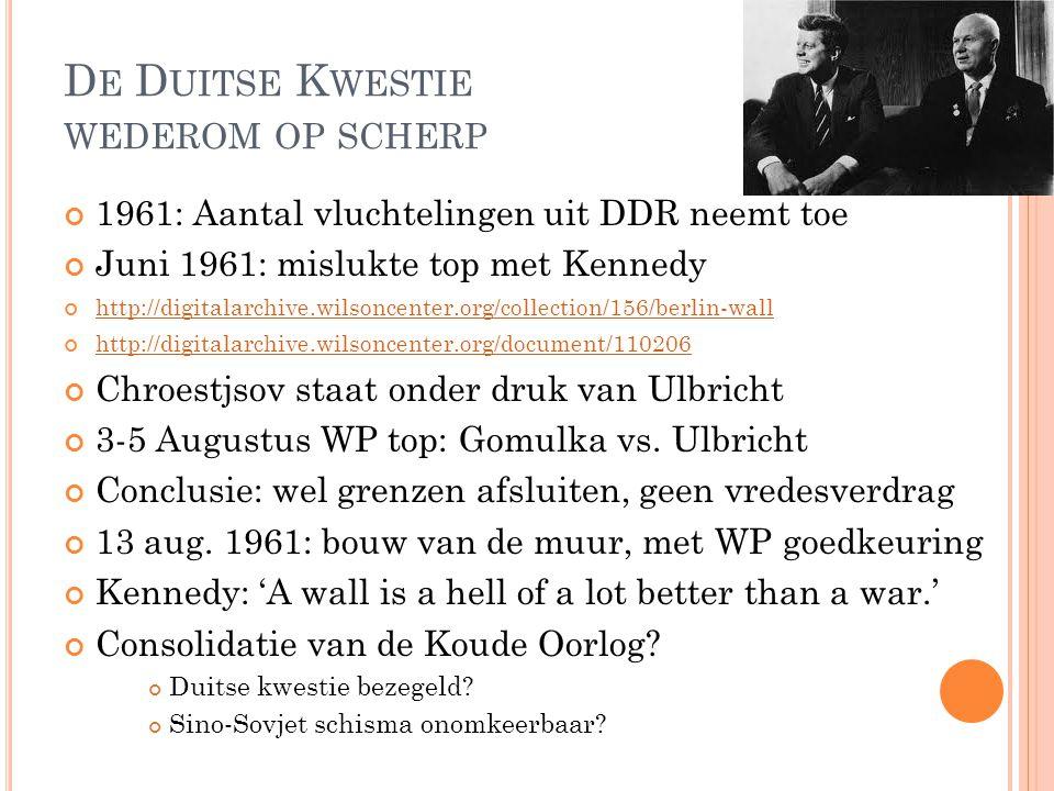 D E D UITSE K WESTIE WEDEROM OP SCHERP 1961: Aantal vluchtelingen uit DDR neemt toe Juni 1961: mislukte top met Kennedy http://digitalarchive.wilsoncenter.org/collection/156/berlin-wall http://digitalarchive.wilsoncenter.org/document/110206 Chroestjsov staat onder druk van Ulbricht 3-5 Augustus WP top: Gomulka vs.