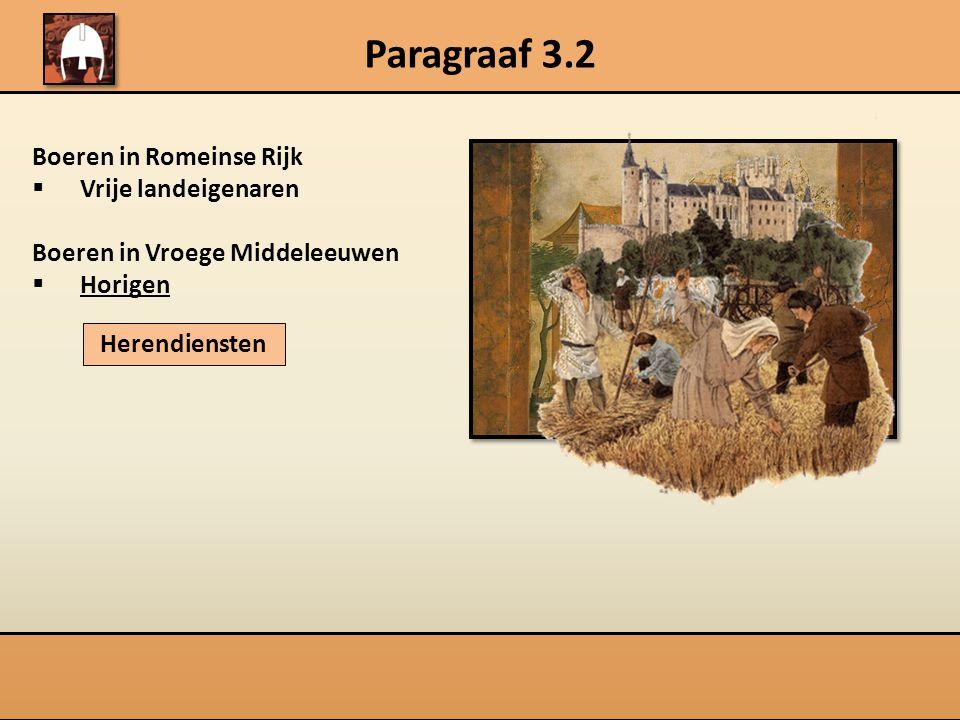 Paragraaf 3.2 Boeren in Romeinse Rijk  Vrije landeigenaren Boeren in Vroege Middeleeuwen  Horigen Herendiensten