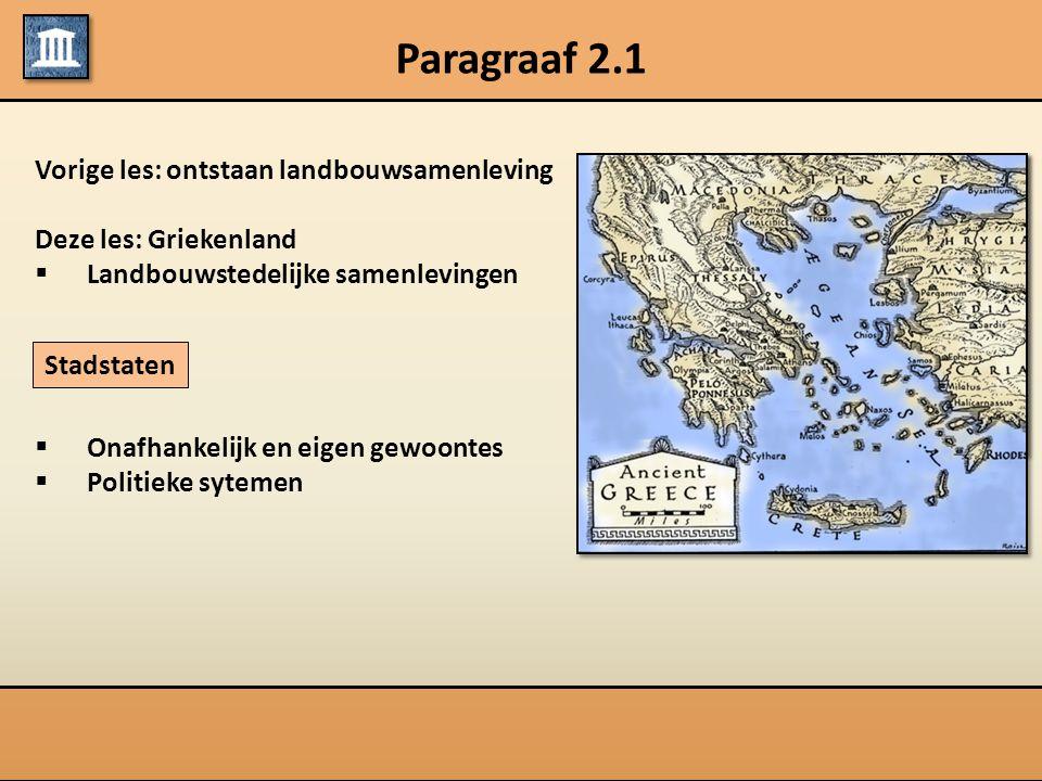 Paragraaf 2.1 Vorige les: ontstaan landbouwsamenleving Deze les: Griekenland  Landbouwstedelijke samenlevingen  Onafhankelijk en eigen gewoontes  P