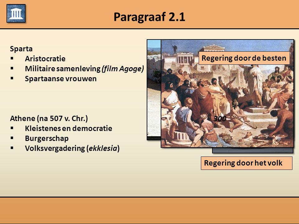 Paragraaf 2.1 Sparta  Aristocratie  Militaire samenleving (film Agoge)  Spartaanse vrouwen Athene (na 507 v. Chr.)  Kleistenes en democratie  Bur