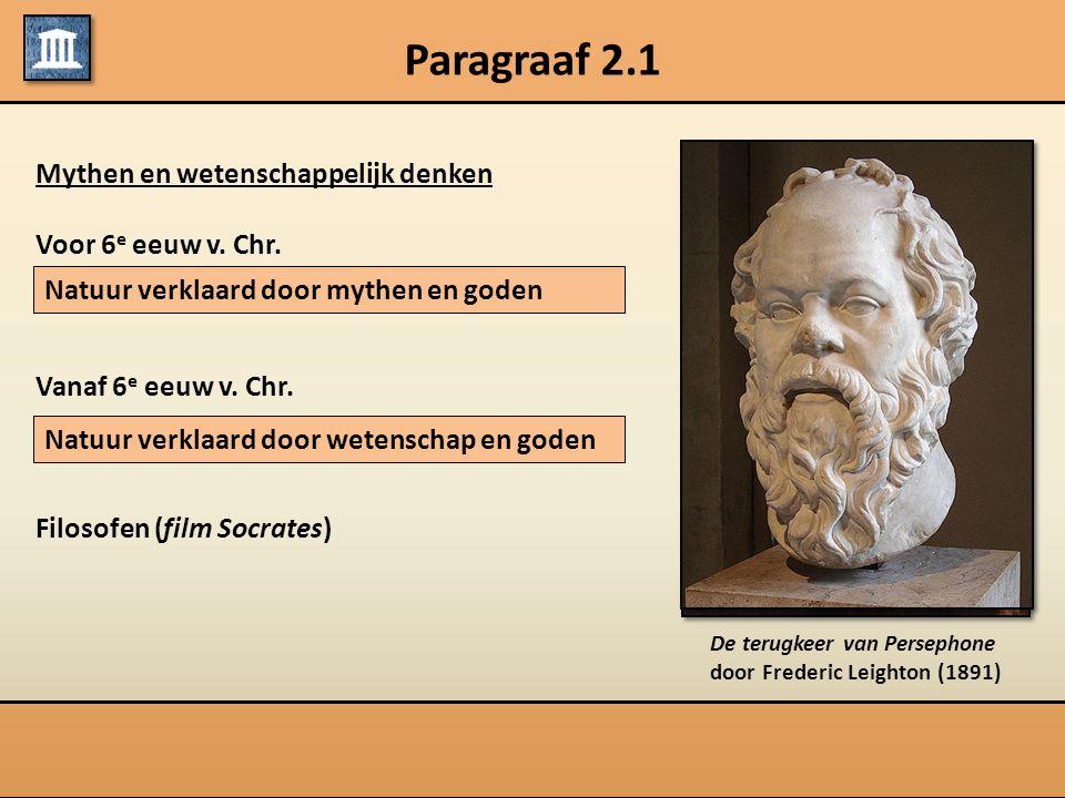 Paragraaf 2.1 Mythen en wetenschappelijk denken Voor 6 e eeuw v. Chr. Vanaf 6 e eeuw v. Chr. Filosofen (film Socrates) Natuur verklaard door mythen en