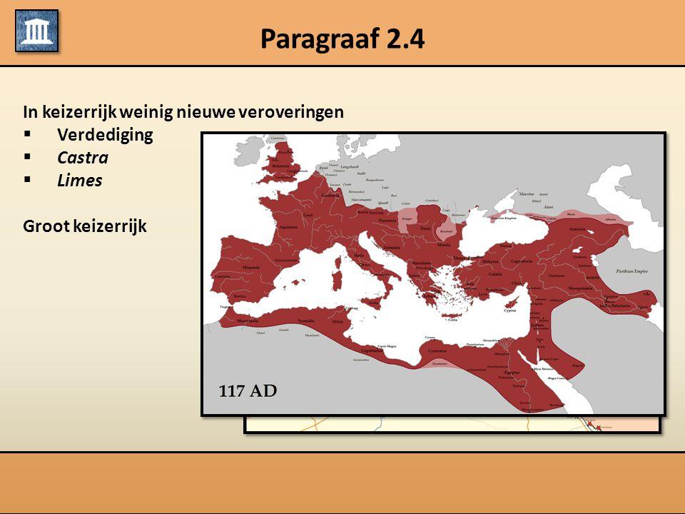 Paragraaf 2.4 In keizerrijk weinig nieuwe veroveringen  Verdediging  Castra  Limes Groot keizerrijk