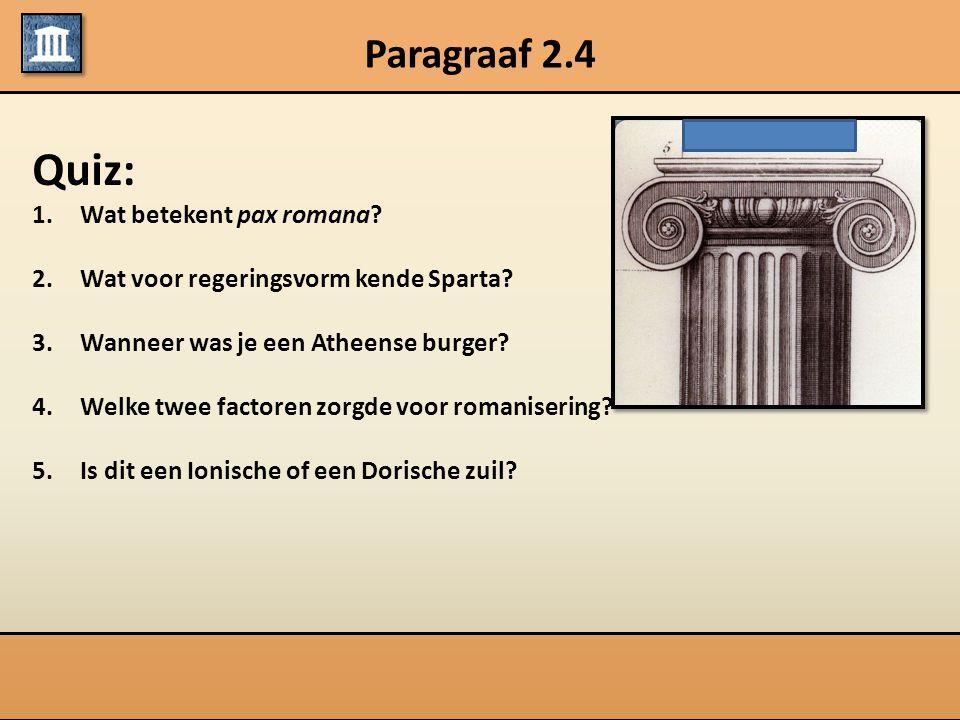 Paragraaf 2.4 Quiz: 1.Wat betekent pax romana? 2.Wat voor regeringsvorm kende Sparta? 3.Wanneer was je een Atheense burger? 4.Welke twee factoren zorg