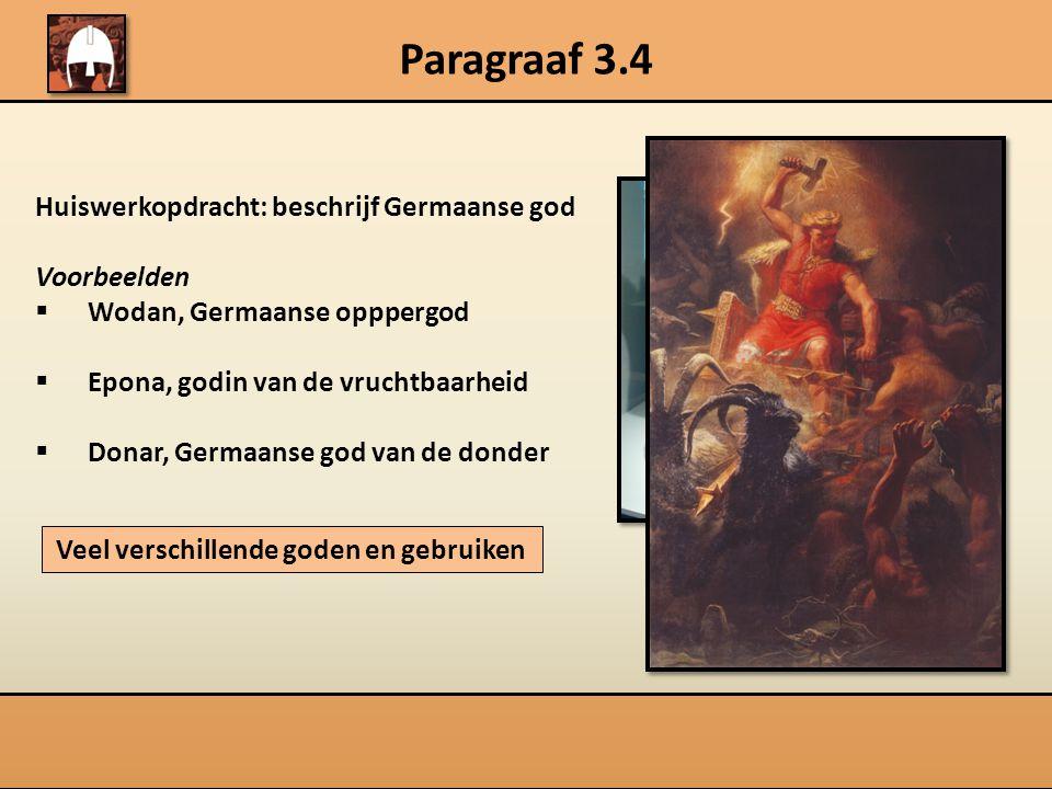 Paragraaf 3.4 Huiswerkopdracht: beschrijf Germaanse god Voorbeelden  Wodan, Germaanse opppergod  Epona, godin van de vruchtbaarheid  Donar, Germaanse god van de donder Veel verschillende goden en gebruiken