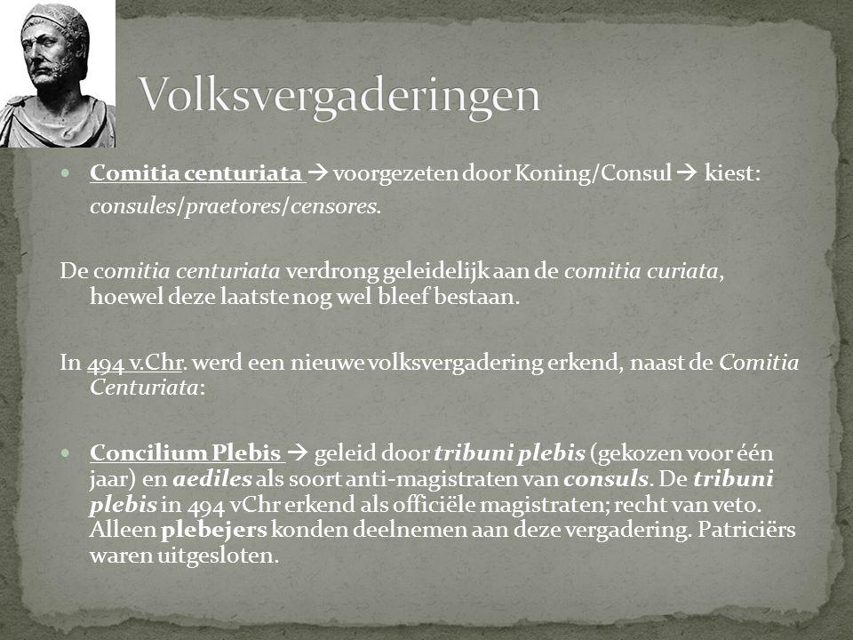 Comitia centuriata  voorgezeten door Koning/Consul  kiest: consules/praetores/censores. De comitia centuriata verdrong geleidelijk aan de comitia cu