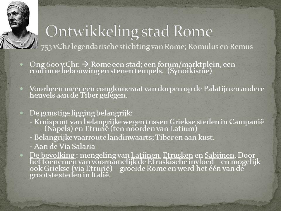 753 vChr legendarische stichting van Rome; Romulus en Remus Ong 600 v.Chr.  Rome een stad; een forum/marktplein, een continue bebouwing en stenen tem