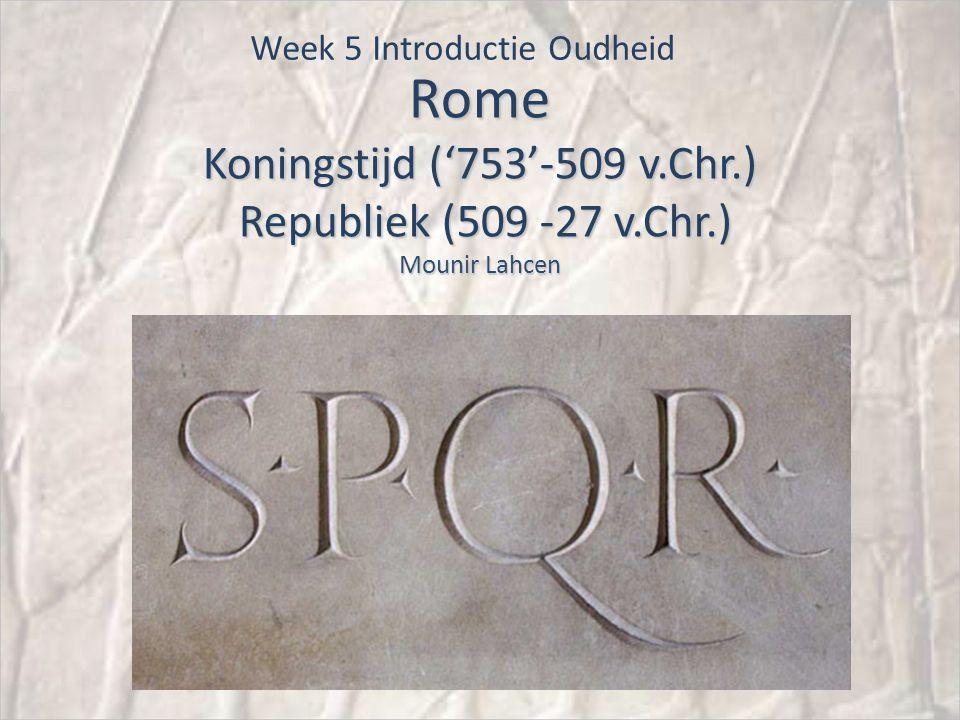 Rome Koningstijd ('753'-509 v.Chr.) Republiek (509 -27 v.Chr.) Mounir Lahcen Week 5 Introductie Oudheid