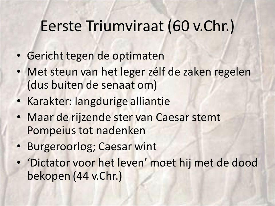 Eerste Triumviraat (60 v.Chr.) Gericht tegen de optimaten Met steun van het leger zélf de zaken regelen (dus buiten de senaat om) Karakter: langdurige