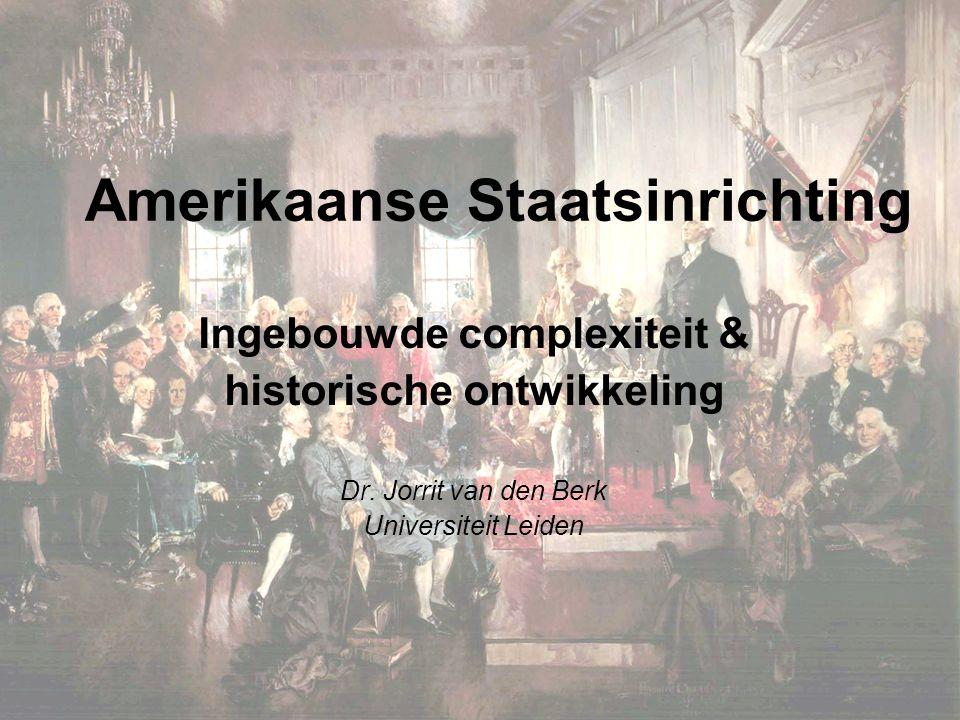 Amerikaanse Staatsinrichting Ingebouwde complexiteit & historische ontwikkeling Dr. Jorrit van den Berk Universiteit Leiden