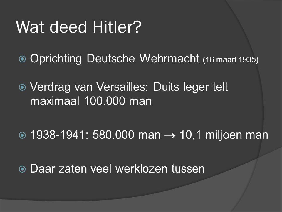 Wat deed Hitler?  Oprichting Deutsche Wehrmacht (16 maart 1935)  Verdrag van Versailles: Duits leger telt maximaal 100.000 man  1938-1941: 580.000