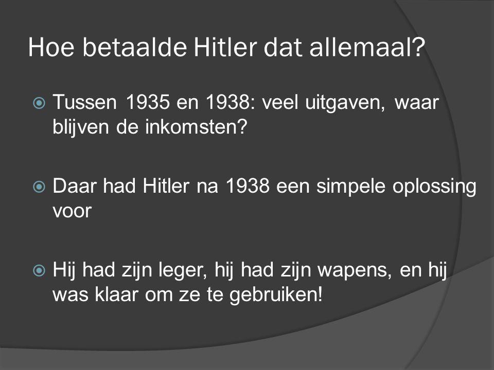 Hoe betaalde Hitler dat allemaal?  Tussen 1935 en 1938: veel uitgaven, waar blijven de inkomsten?  Daar had Hitler na 1938 een simpele oplossing voo