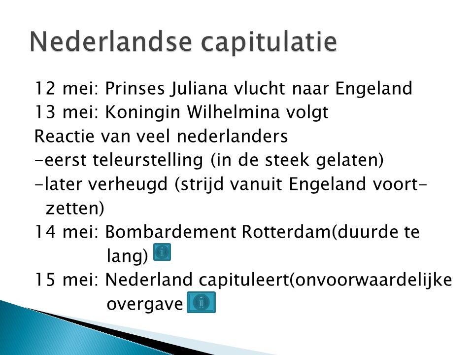 12 mei: Prinses Juliana vlucht naar Engeland 13 mei: Koningin Wilhelmina volgt Reactie van veel nederlanders -eerst teleurstelling (in de steek gelate