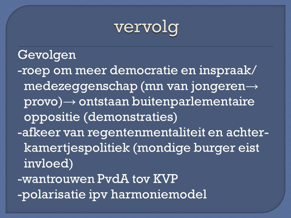 Gevolgen -roep om meer democratie en inspraak/ medezeggenschap (mn van jongeren → provo) → ontstaan buitenparlementaire oppositie (demonstraties) -afkeer van regentenmentaliteit en achter- kamertjespolitiek (mondige burger eist invloed) -wantrouwen PvdA tov KVP -polarisatie ipv harmoniemodel