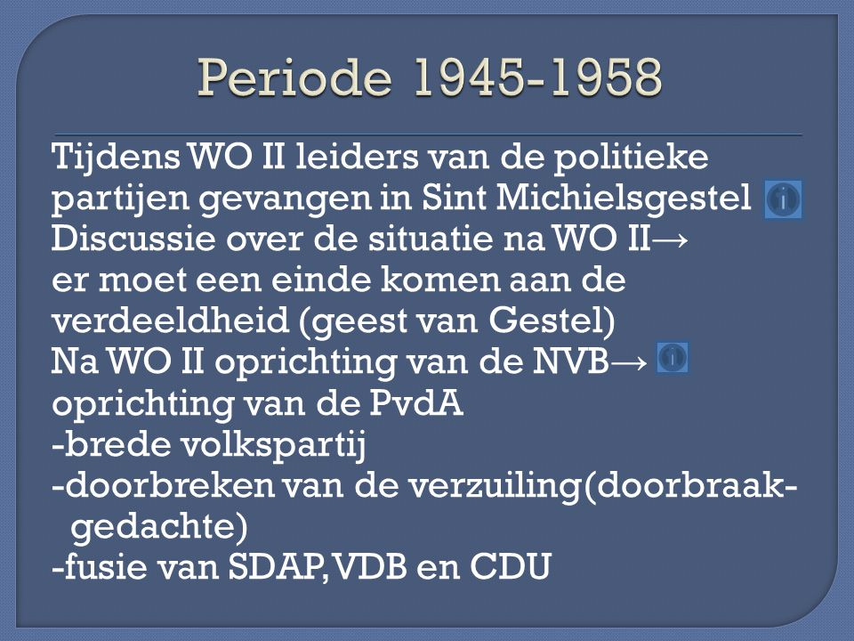 Tijdens WO II leiders van de politieke partijen gevangen in Sint Michielsgestel Discussie over de situatie na WO II → er moet een einde komen aan de verdeeldheid (geest van Gestel) Na WO II oprichting van de NVB → oprichting van de PvdA -brede volkspartij -doorbreken van de verzuiling(doorbraak- gedachte) -fusie van SDAP,VDB en CDU