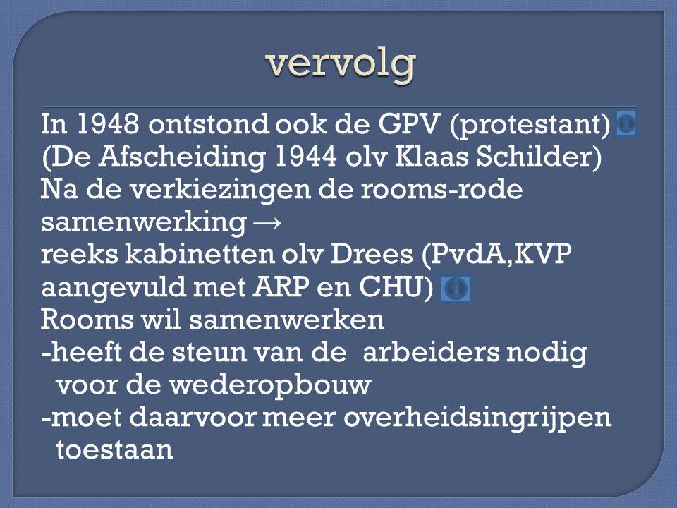 In 1948 ontstond ook de GPV (protestant) (De Afscheiding 1944 olv Klaas Schilder) Na de verkiezingen de rooms-rode samenwerking → reeks kabinetten olv