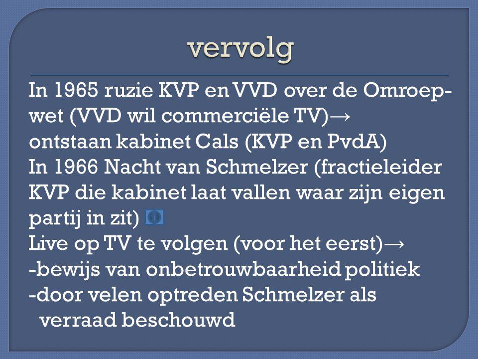 In 1965 ruzie KVP en VVD over de Omroep- wet (VVD wil commerciële TV) → ontstaan kabinet Cals (KVP en PvdA) In 1966 Nacht van Schmelzer (fractieleider KVP die kabinet laat vallen waar zijn eigen partij in zit) Live op TV te volgen (voor het eerst) → -bewijs van onbetrouwbaarheid politiek -door velen optreden Schmelzer als verraad beschouwd
