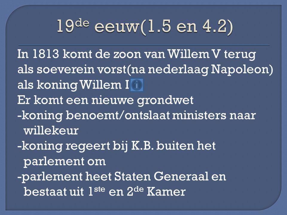 In 1813 komt de zoon van Willem V terug als soeverein vorst(na nederlaag Napoleon) als koning Willem I Er komt een nieuwe grondwet -koning benoemt/ont