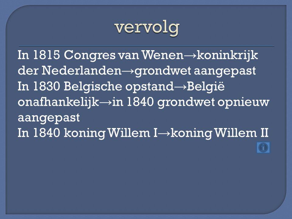 In 1815 Congres van Wenen → koninkrijk der Nederlanden → grondwet aangepast In 1830 Belgische opstand → België onafhankelijk → in 1840 grondwet opnieu